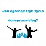 Jak ogarnąć tryb życia dom-praca-blog?